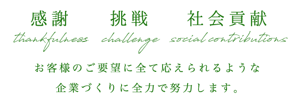 感謝 thankfulness 挑戦 challenge 社会貢献 socialcontributions お客様のご要望に全て応えられるような企業づくりに全力で努力します。